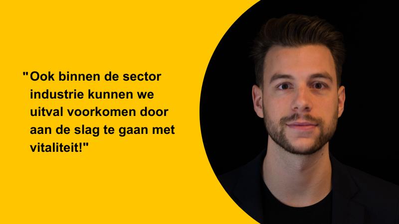 Foto van adviseur vitaliteit Sam Henke met hierin een quote over vitaliteit binnen de branche industrie. De quote luidt als volgt: ook binnen de sector industrie kunnen we uitval voorkomen door aan de slag te gaan met vitaliteit.